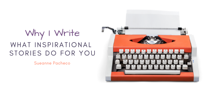 Why I Write - What Inspirational Stories Do for You - Sueanne Pacheco